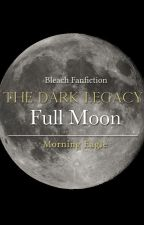 The Dark Legacy: Full Moon   BLEACH; IR {Book 2} by Morning_Eagle