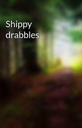 Shippy drabbles. by InSaNiTykitty12e