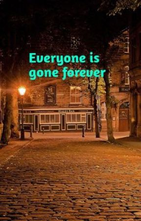 Everyone is gone forever  by becca170104