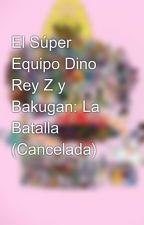 El Súper Equipo Dino Rey Z y Bakugan: La Batalla by Pggzyellow