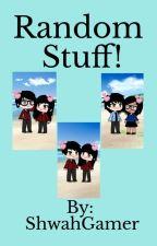 Random Stuff! by ShwahGamer