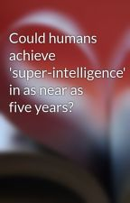 Could humans achieve 'super-intelligence' in as near as five years? by johnny24brian