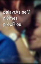 palavrAs seM nOmes própRios by EmmanoellaPereira