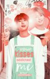 your kisses addicted me. cover