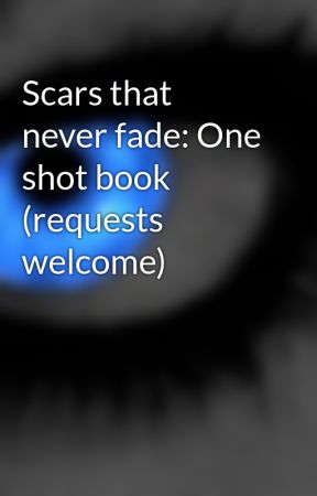 Scars that never fade: One shot book (requests welcome) by Scarred-Assassin
