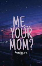 Me.... Your Mom? oleh candyycara