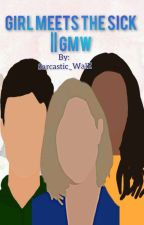 Girl meets the sick|| GMW by Sarcastic_WalE