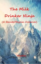 The Milk Drinker Ninja (Naruto/Skyrim Crossover) by Vexitus