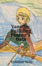 Vanafin: Fulfilling Feanor's Oath by EndellionHolly