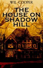 THE HOUSE ON SHADOW HILL by wcooper5