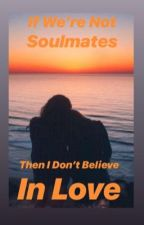 If We're Not Soulmates, Then I Don't Believe In Love by thisteenwrites