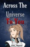 Across The Universe To You《》A Voltron Story《》 ~Voltron x OC~ cover