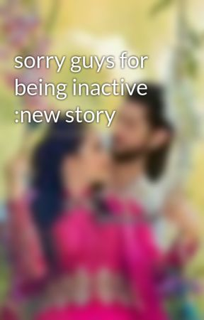 sorry guys for being inactive :new story  by TinaSadhukhan