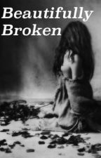 Beautifully Broken  by SweetChaoticxDamaged