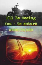 I'll Be Seeing You ~ Te estaré observando by AnUnknownWriterWorld