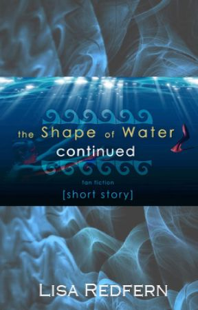 The Shape of Water CONTINUED by LisaRedfern