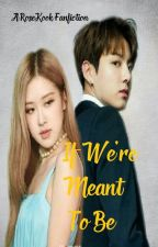If We're Meant To Be (RoseKook ff) [ON GOING PROOFREADING AND EDITING] by preciouslady_maknae