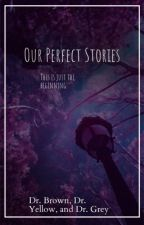 Our Perfect Stories by Dr. Brown, Dr. Yellow, and Dr. Grey by Storm_The_Blueberry