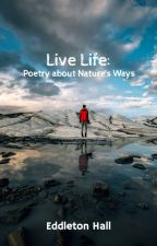 Live Life: Poetry About Nature's Way by dojochampion4