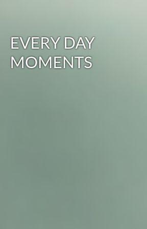 EVERY DAY MOMENTS  by shamnasshazz