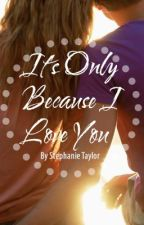 It's Only Because I Love You by stephaniejtaylor