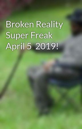 Broken Reality Super Freak April 5  2019! by MindDrifterkkk