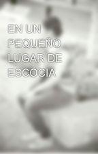EN UN PEQUEÑO LUGAR DE ESCOCIA by MonserratSaucedo6