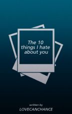 The 10 things I hate about you by Lovecanchance