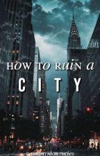 How To Ruin A City by darkestnightskies