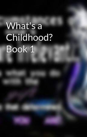 What's a Childhood? Book 1 by PuzzleMaster1998