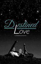 Destined Love                                                (Completed) by A_rebelliousdreamer