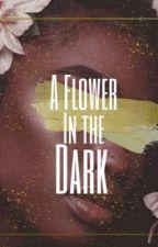 A Flower in the Dark [EDITING] by mya_lyn