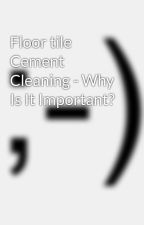 Floor tile Cement Cleaning - Why Is It Important? by rose7jail