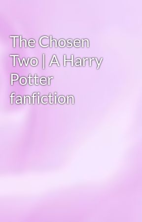 The Chosen Two | A Harry Potter fanfiction by Lulu-Lupin-Black