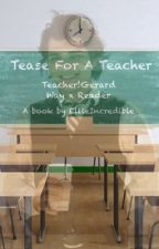 Tease For A Teacher ~ Teacher!Gerard Way x Reader by EllieIncredible