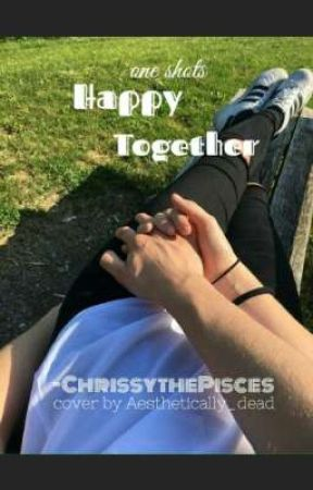 Happy Together (Multi-Fandom Oneshots) by ChrissythePisces
