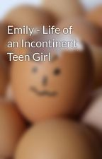 Emily - Life of an Incontinent Teen Girl by DiaperEmily