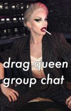 drag queen group chat by tyyyyyyansan