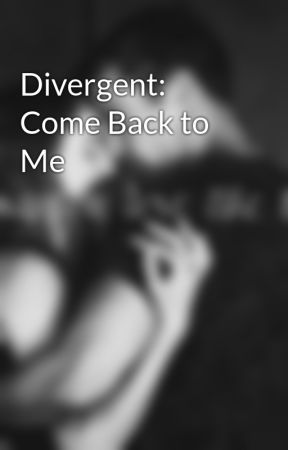 Divergent: Come Back to Me by Divergent24_7