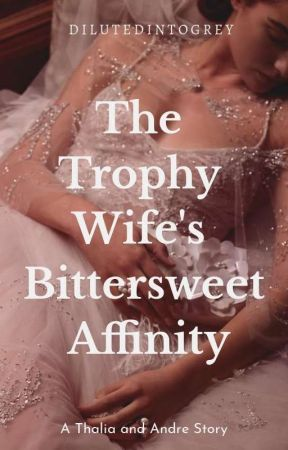 The Trophy Wife's Bittersweet Affinity by dilutedintogrey