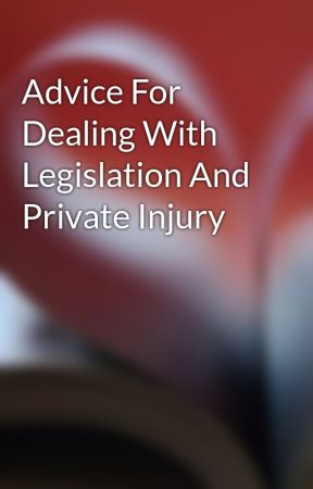 Advice For Dealing With Legislation And Private Injury by garyneinstein