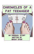 Chronicles of a Fat Teenager (Complete - Sequel coming soon) by BeckyDyer