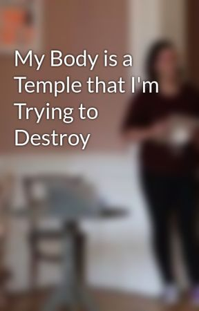 My Body is a Temple that I'm Trying to Destroy by mj_the_poet