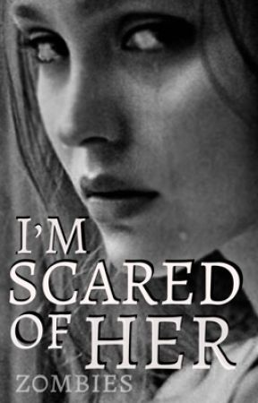 I'm Scared of Her by z0mbies