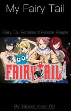 My Fairy Tail//Fairy Tail Females x Female Reader by Royal-Blue-Rose