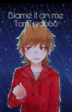 Blame It On Me (TomTord) by CrashTheParty
