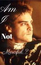 Am I Not Merciful? Commodus x Reader/ Main Character by Krakenator