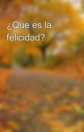 ¿Que es la felicidad? by CarlosZuelen92