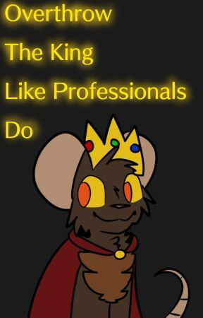 Overthrow The King Like Professionals Do by Writing-Rat