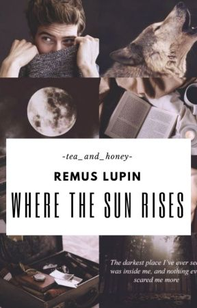 Where The Sun Rises - Remus Lupin - Original Fanfiction by -tea_and_honey-